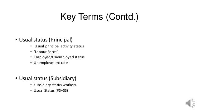 Key Terms (Contd.) • Usual status (Principal) • Usual principal activity status • 'Labour Force'. • Employed/Unemployed st...