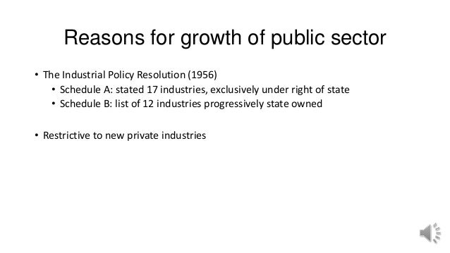 Reasons for growth of public sector • The Industrial Policy Resolution (1956) • Schedule A: stated 17 industries, exclusiv...