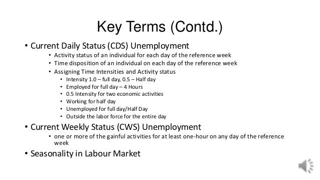 Key Terms (Contd.) • Current Daily Status (CDS) Unemployment • Activity status of an individual for each day of the refere...