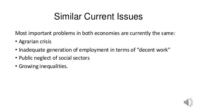 Similar Current Issues Most important problems in both economies are currently the same: • Agrarian crisis • Inadequate ge...