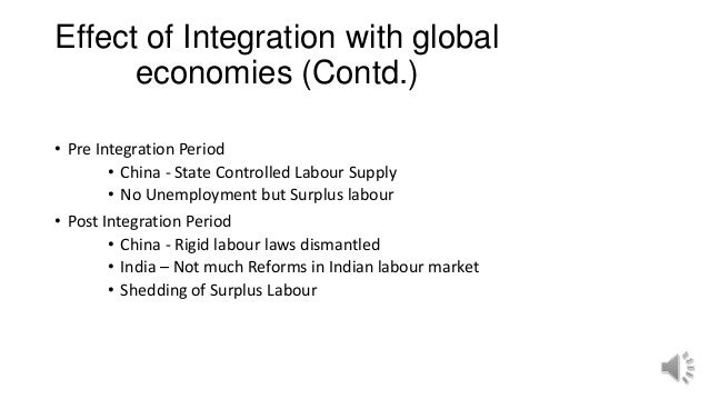 Effect of Integration with global economies (Contd.) • Pre Integration Period • China - State Controlled Labour Supply • N...