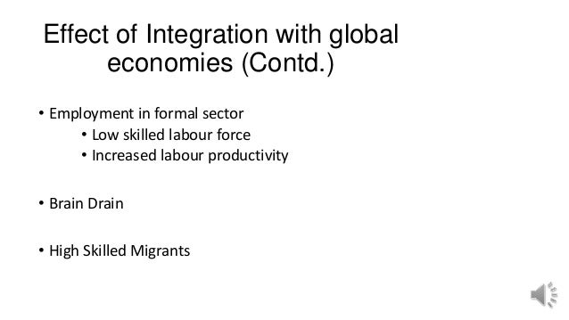Effect of Integration with global economies (Contd.) • Employment in formal sector • Low skilled labour force • Increased ...