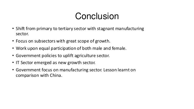 Conclusion • Shift from primary to tertiary sector with stagnant manufacturing sector. • Focus on subsectors with great sc...