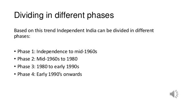 Dividing in different phases Based on this trend Independent India can be divided in different phases: • Phase 1: Independ...