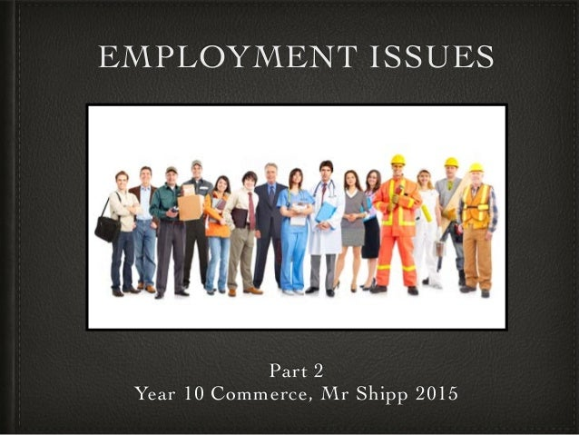 EMPLOYMENT ISSUES Part 2 Year 10 Commerce, Mr Shipp 2015