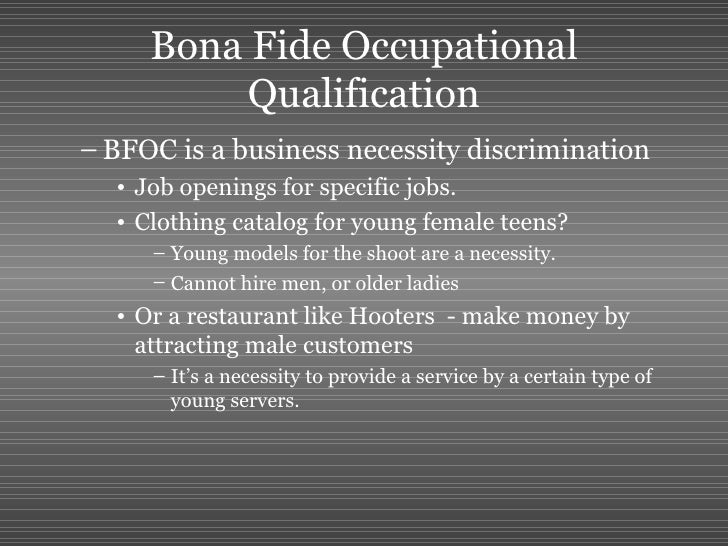 bona fide occupational qualification Bfoq defenses in workplace discrimination lawsuits posted on july 17, 2012 by fl_litig8r the bfoq , or bona fide occupational requirement, is a defense employers can raise in response to workplace discrimination claims alleging disparate treatment under title vii , the pda and the adea .