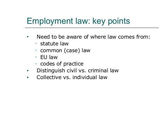 Employment law: key points •  • •  Need to be aware of where law comes from: • statute law • common (case) law • EU law • ...