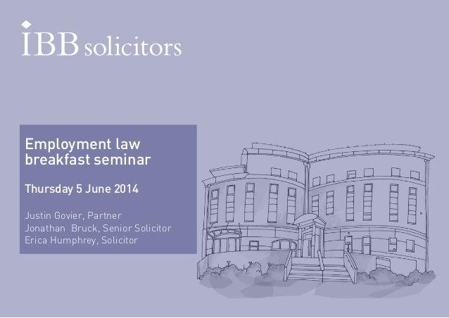 Employment law  breakfast seminar  Thursday 5 June 2014  Justin Govier, Partner  Jonathan Bruck, Senior Solicitor  Erica H...