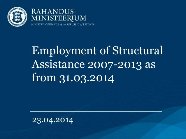 Employment of Structural Assistance 2007-2013 as from 31.03.2014 23.04.2014