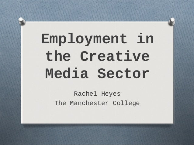 Employment in the Creative Media Sector      Rachel Heyes The Manchester College