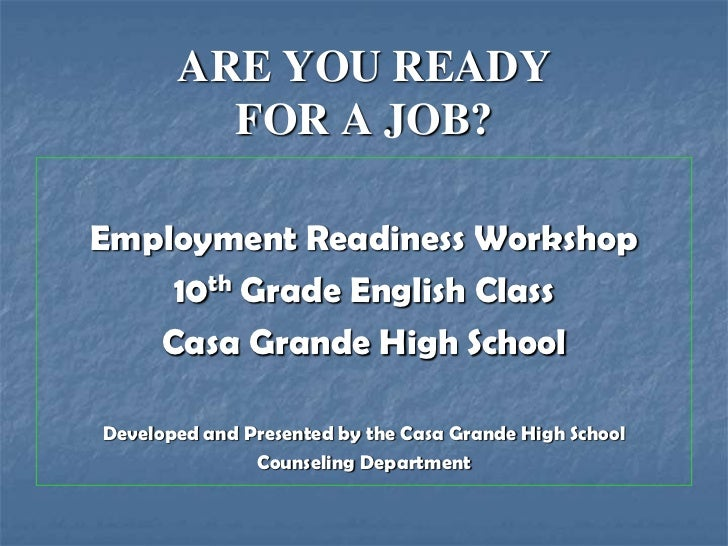 ARE YOU READY         FOR A JOB?Employment Readiness Workshop    10th Grade English Class   Casa Grande High SchoolDevelop...