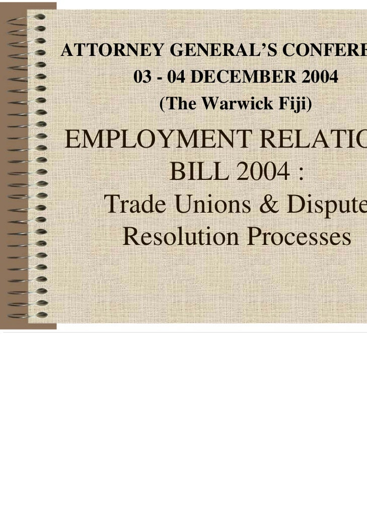 ATTORNEY GENERAL'S CONFERENCE      03 - 04 DECEMBER 2004         (The Warwick Fiji)EMPLOYMENT RELATIONS       BILL 2004 : ...