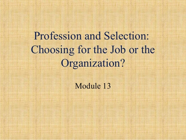 Profession and Selection: Choosing for the Job or the Organization? Module 13