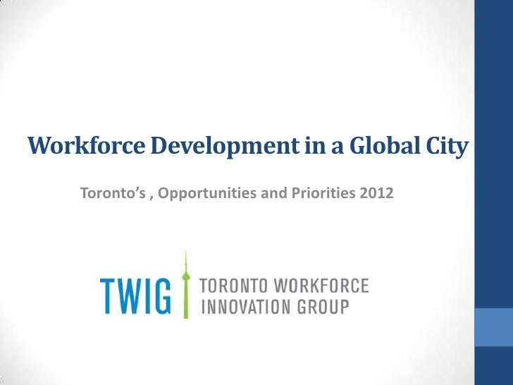 Workforce Development in a Global City    Toronto's , Opportunities and Priorities 2012