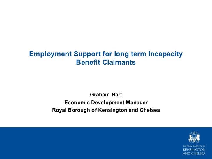 Employment Support for long term Incapacity Benefit Claimants Graham Hart Economic Development Manager Royal Borough of Ke...