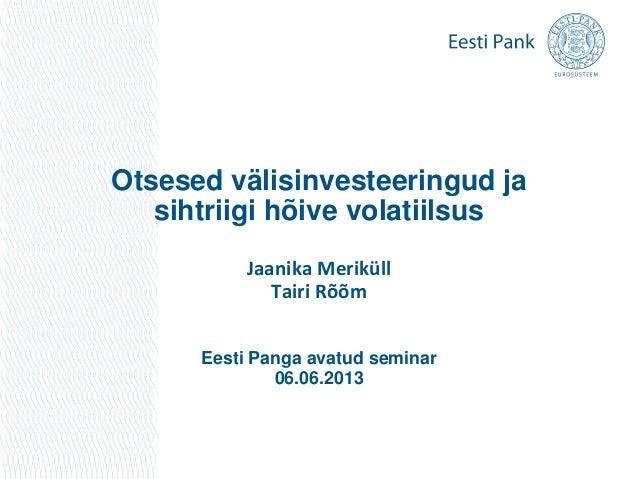Otsesed välisinvesteeringud jasihtriigi hõive volatiilsusJaanika MeriküllTairi RõõmEesti Panga avatud seminar06.06.2013