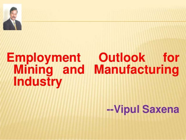 Employment Outlook for Mining and Manufacturing Industry --Vipul Saxena