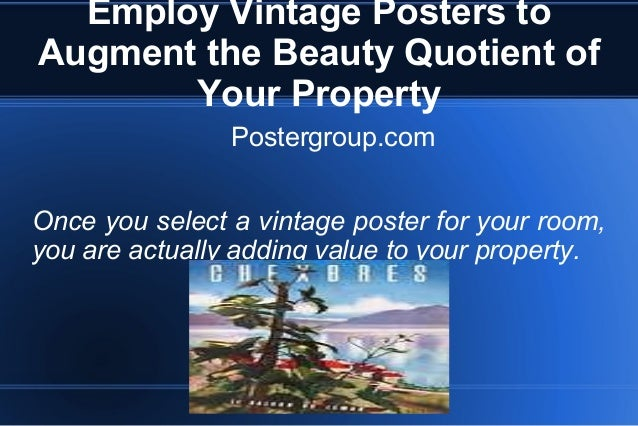 Employ Vintage Posters to Augment the Beauty Quotient of Your Property Postergroup.com Once you select a vintage poster fo...
