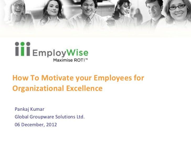 How To Motivate your Employees for Organizational Excellence Pankaj Kumar Global Groupware Solutions Ltd. 06 December, 2012