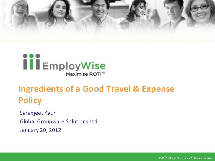 Ingredients of a Good Travel & Expense Policy Sarabjeet Kaur Global Groupware Solutions Ltd. January 20, 2012