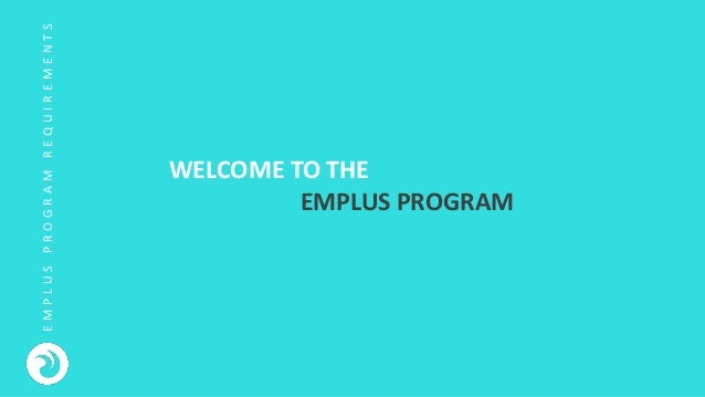 E M P L U S P R O G R A M R E Q U I R E M E N T S WELCOME TO THE EMPLUS PROGRAM