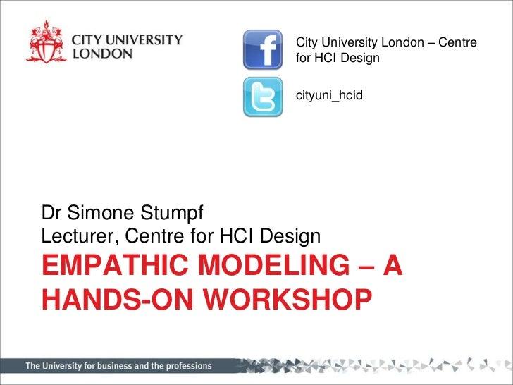Empathic Modeling – a hands-on workshop<br />Dr Simone Stumpf<br />Lecturer, Centre for HCI Design<br />City University Lo...