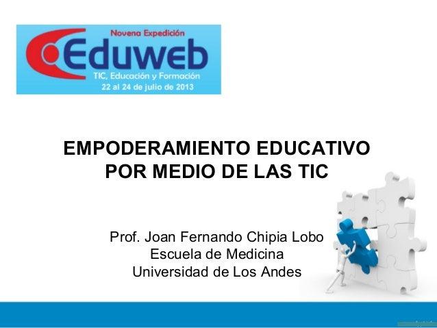 Prof. Joan Fernando Chipia Lobo Escuela de Medicina Universidad de Los Andes EMPODERAMIENTO EDUCATIVO POR MEDIO DE LAS TIC