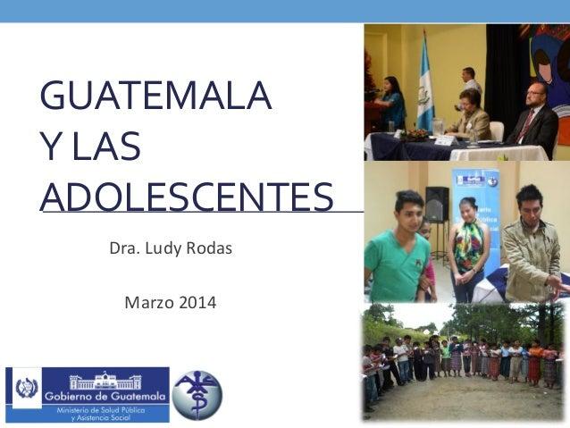 GUATEMALA     Y  LAS   ADOLESCENTES     Dra.  Ludy  Rodas      Marzo  2014