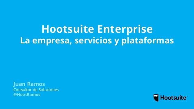 Hootsuite Enterprise La empresa, servicios y plataformas Juan Ramos Consultor de Soluciones @HootRamos