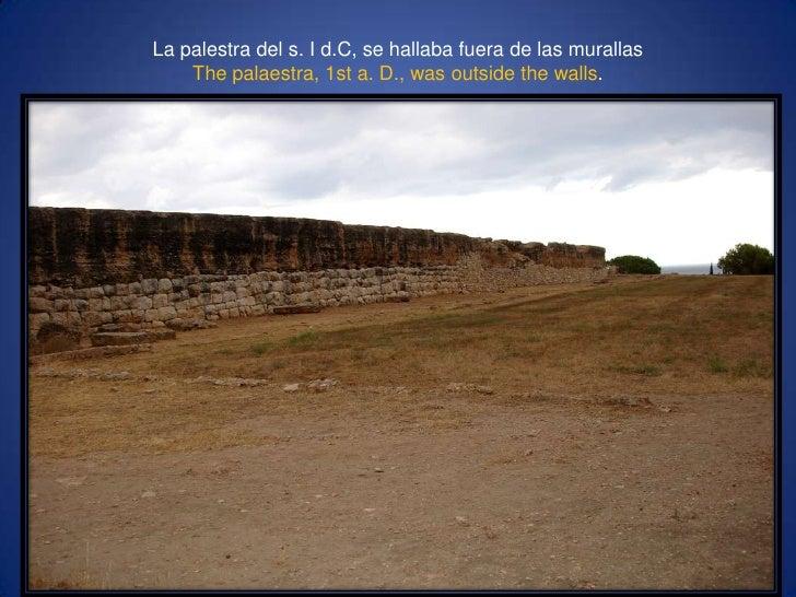 La palestra del s. I d.C, se hallaba fuera de las murallasThepalaestra, 1st a. D., wasoutsidethewalls.<br />