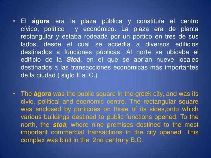 El ágora era la plaza pública y constituía el centro cívico, político  y económico. La plaza era de planta rectangular y e...