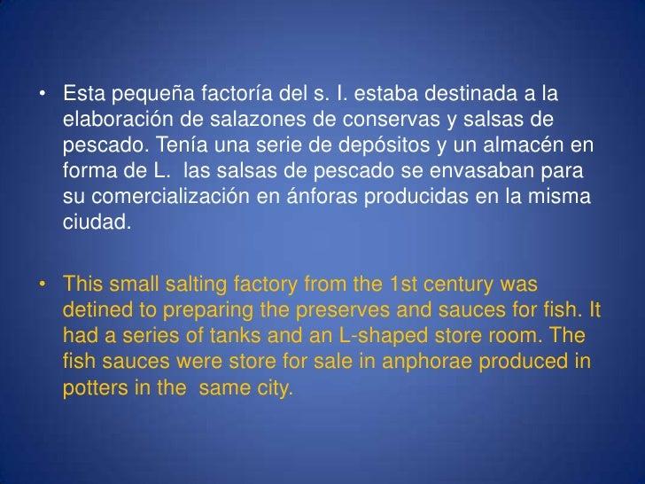 Esta pequeña factoría del s. I. estaba destinada a la elaboración de salazones de conservas y salsas de pescado. Tenía una...