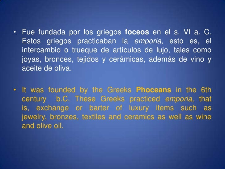 Fue fundada por los griegos foceos en el s. VI a. C. Estos griegos practicaban la emporia, esto es, el intercambio o trueq...