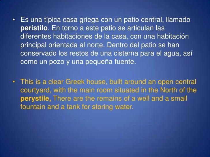 Es una típica casa griega con un patio central, llamado peristilo. En torno a este patio se articulan las diferentes habit...
