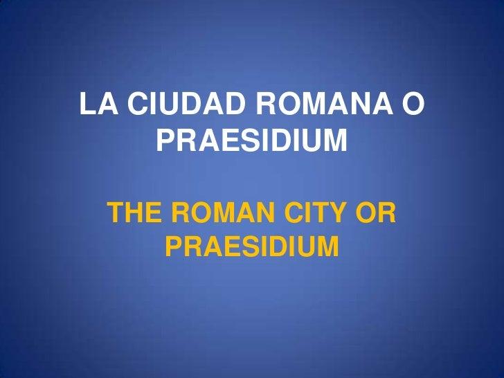 LA CIUDAD ROMANA O PRAESIDIUMTHE ROMAN CITY OR PRAESIDIUM<br />