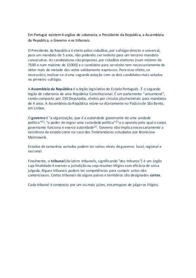 Em Portugal existem4 orgãos de soberania, o Presidente da Republica, a Assembleia da Republica, o Governo e os tribunais. ...