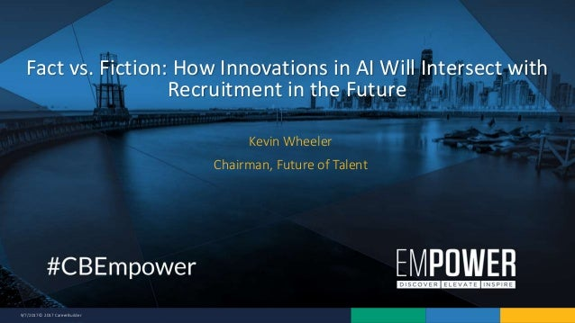 9/7/2017 © 2017 CareerBuilder Kevin Wheeler Chairman, Future of Talent Fact vs. Fiction: How Innovations in AI Will Inters...