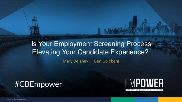 9/7/2017 © 2017 CareerBuilder Mary Delaney | Ben Goldberg Is Your Employment Screening Process Elevating Your Candidate Ex...