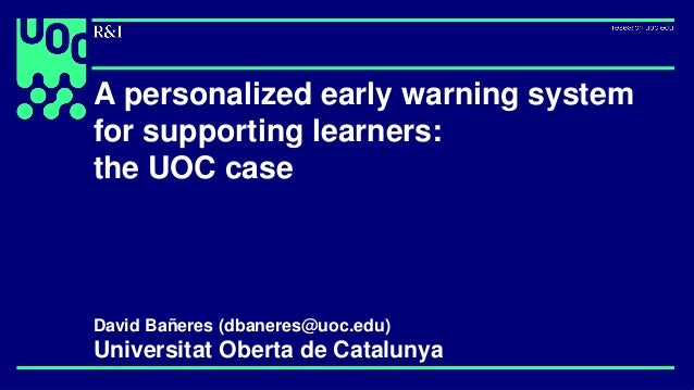A personalized early warning system for supporting learners: the UOC case David Bañeres (dbaneres@uoc.edu) Universitat Obe...