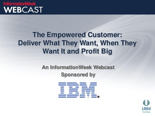 The Empowered Customer:Deliver What They Want, When They        Want It and Profit Big      An InformationWeek Webcast    ...