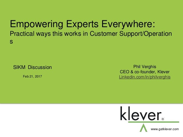 Empowering Experts Everywhere: Practical ways this works in Customer Support/Operation s www.getklever.com Feb 21, 2017 SI...