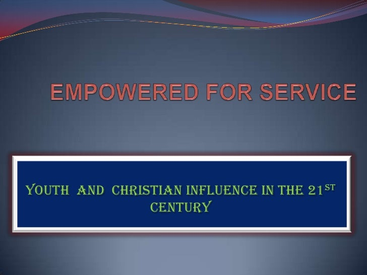 EMPOWERED FOR SERVICE<br />YOUTH  AND  CHRISTIAN INFLUENCE IN THE 21ST CENTURY<br />