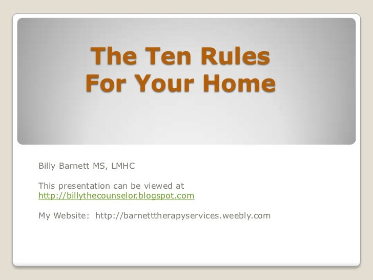 The Ten Rules          For Your HomeBilly Barnett MS, LMHCThis presentation can be viewed athttp://billythecounselor.blogs...