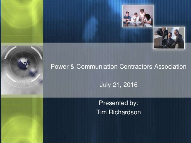 Power & Communiation Contractors Association July 21, 2016 Presented by: Tim Richardson