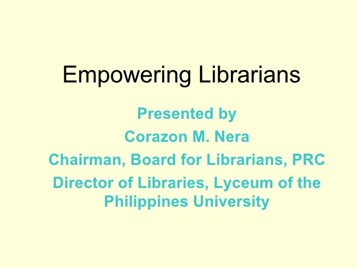 Empowering Librarians Presented by Corazon M. Nera Chairman, Board for Librarians, PRC Director of Libraries, Lyceum of th...
