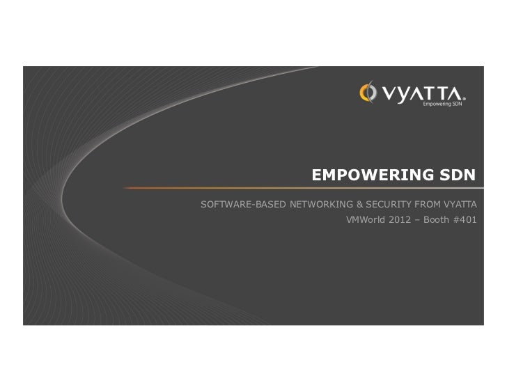EMPOWERING SDNSOFTWARE-BASED NETWORKING & SECURITY FROM VYATTA                         VMWorld 2012 – Booth #401