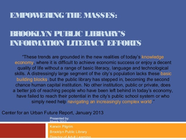 "EMPOWERING THE MASSES:   BROOKLYN PUBLIC LIBRARY'S   INFORMATION LITERACY EFFORTS           ""These trends are grounded in ..."