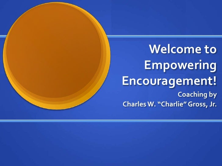 "Welcome to Empowering Encouragement!<br />Coaching by<br /> Charles W. ""Charlie"" Gross, Jr.<br />"