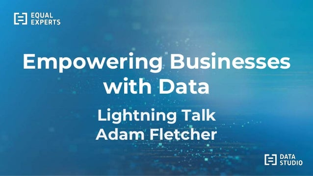 Empowering Businesses with Data Lightning Talk Adam Fletcher