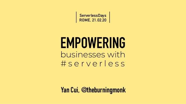 EMPOWERING businesses with # s e r v e r l e s s Yan Cui, @theburningmonk ServerlessDays ROME, 21.02.20